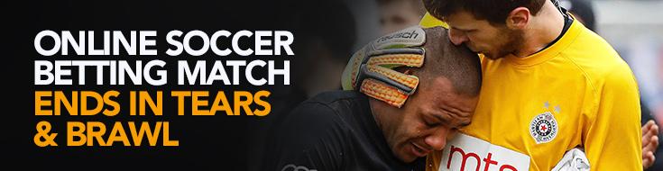 Online Soccer Betting Match Ends in Tears & Brawl