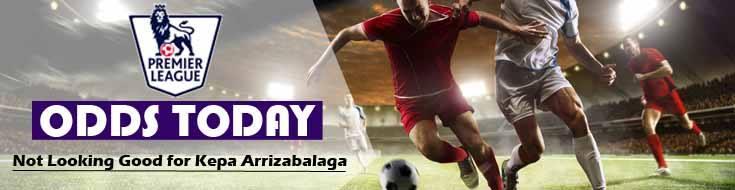 Premier League Odds Today Not Looking Good For Kepa Arrizabalaga