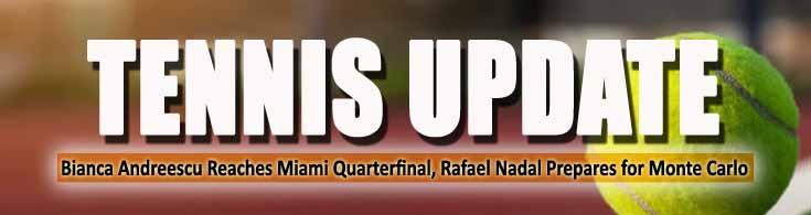 Tennis Update Bianca Andreescu Reaches Miami Quarterfinal Rafael Nadal Prepares for Monte Carlo