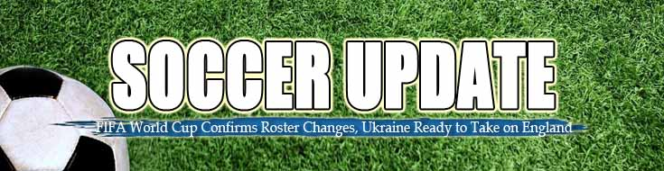 Soccer Update FIFA World Cup Confirms Roster Changes Ukraine Ready to Take on England