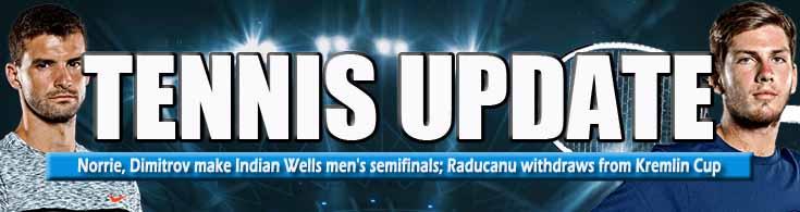 Tennis Update Norrie, Dimitrov Make Indian Wells Men's Semifinals Raducanu Withdraws from Kremlin Cup